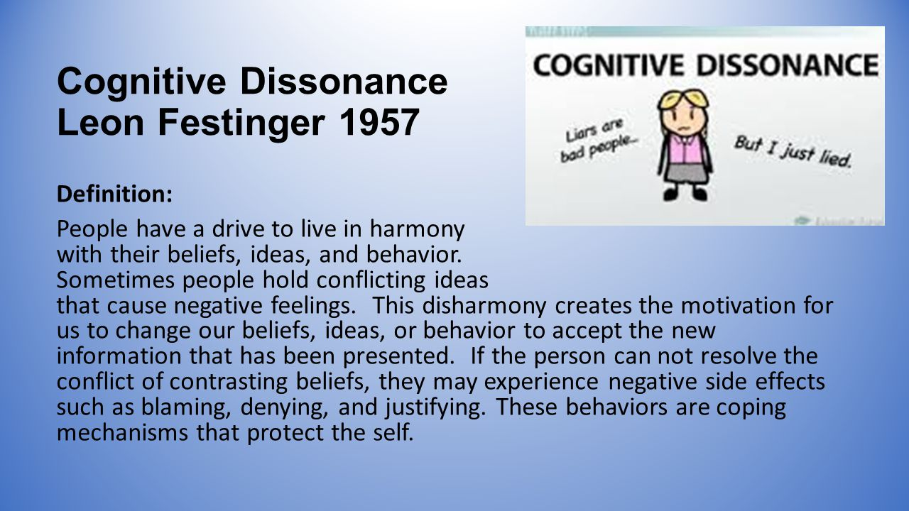Cognitive Dissonance Leon Festinger 1957 Definition: People have a drive to live in harmony with their beliefs, ideas, and behavior.
