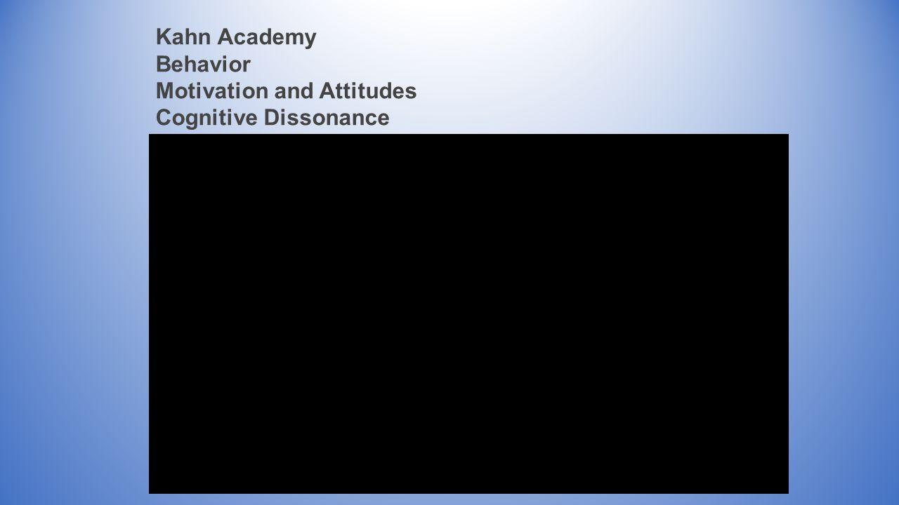 Kahn Academy Behavior Motivation and Attitudes Cognitive Dissonance