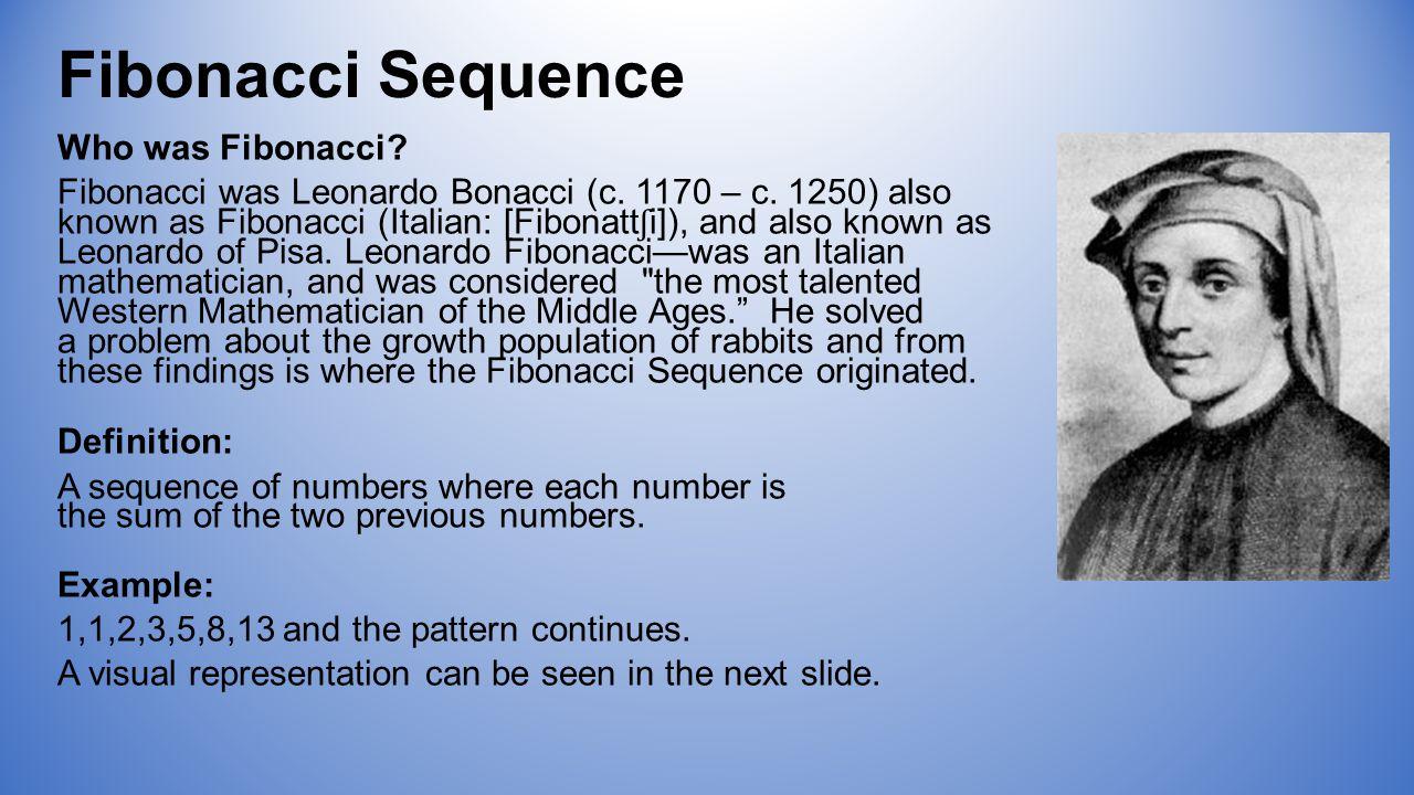 Fibonacci Sequence Who was Fibonacci. Fibonacci was Leonardo Bonacci (c.