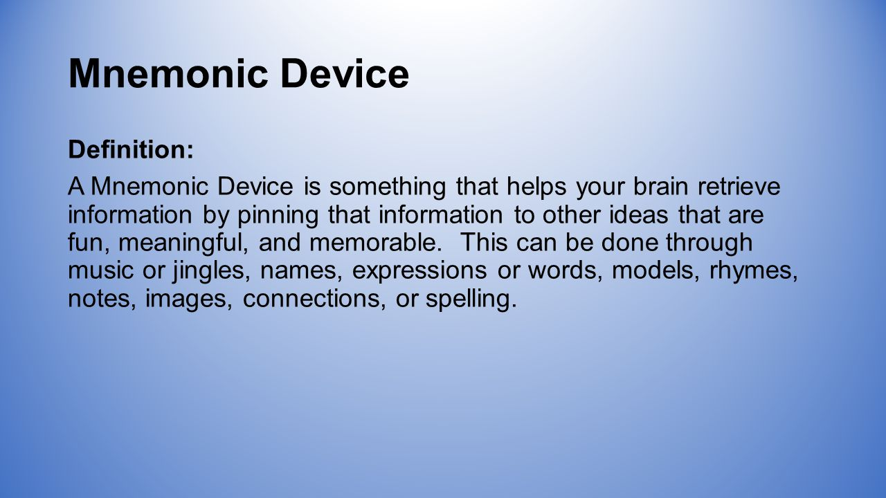 Mnemonic Device Definition: A Mnemonic Device is something that helps your brain retrieve information by pinning that information to other ideas that are fun, meaningful, and memorable.