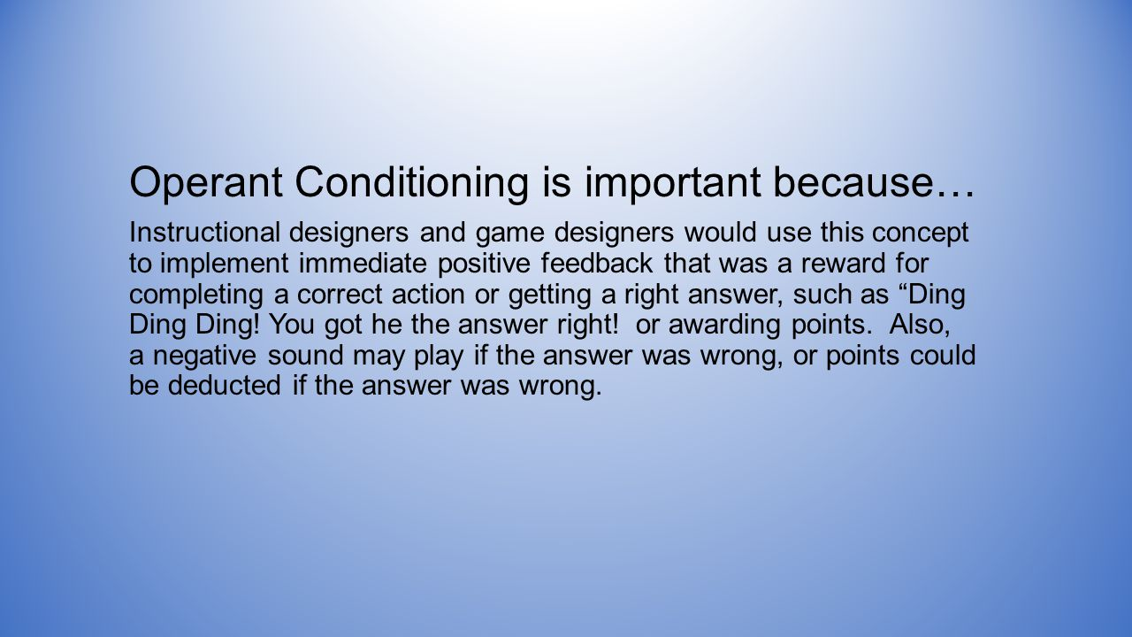 Operant Conditioning is important because… Instructional designers and game designers would use this concept to implement immediate positive feedback that was a reward for completing a correct action or getting a right answer, such as Ding Ding Ding.