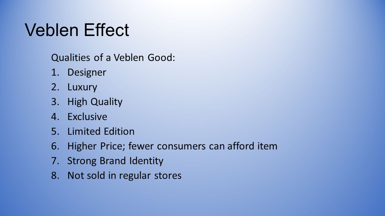 Veblen Effect Qualities of a Veblen Good: 1.Designer 2.Luxury 3.High Quality 4.Exclusive 5.Limited Edition 6.Higher Price; fewer consumers can afford item 7.Strong Brand Identity 8.Not sold in regular stores