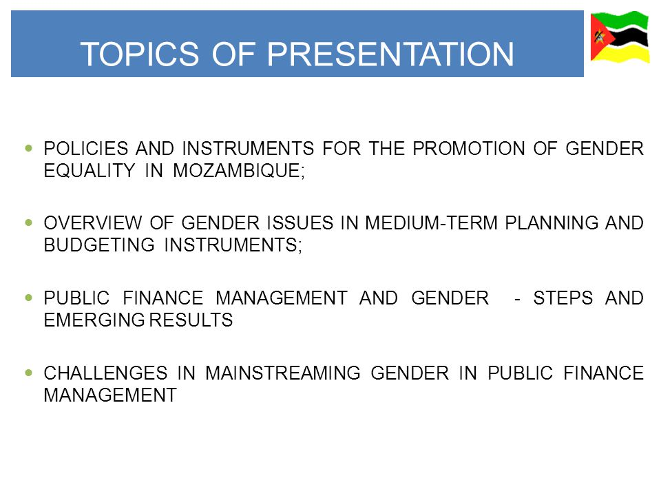 POLICIES AND INSTRUMENTS FOR THE PROMOTION OF GENDER EQUALITY IN MOZAMBIQUE; OVERVIEW OF GENDER ISSUES IN MEDIUM-TERM PLANNING AND BUDGETING INSTRUMENTS; PUBLIC FINANCE MANAGEMENT AND GENDER - STEPS AND EMERGING RESULTS CHALLENGES IN MAINSTREAMING GENDER IN PUBLIC FINANCE MANAGEMENT TOPICS OF PRESENTATION