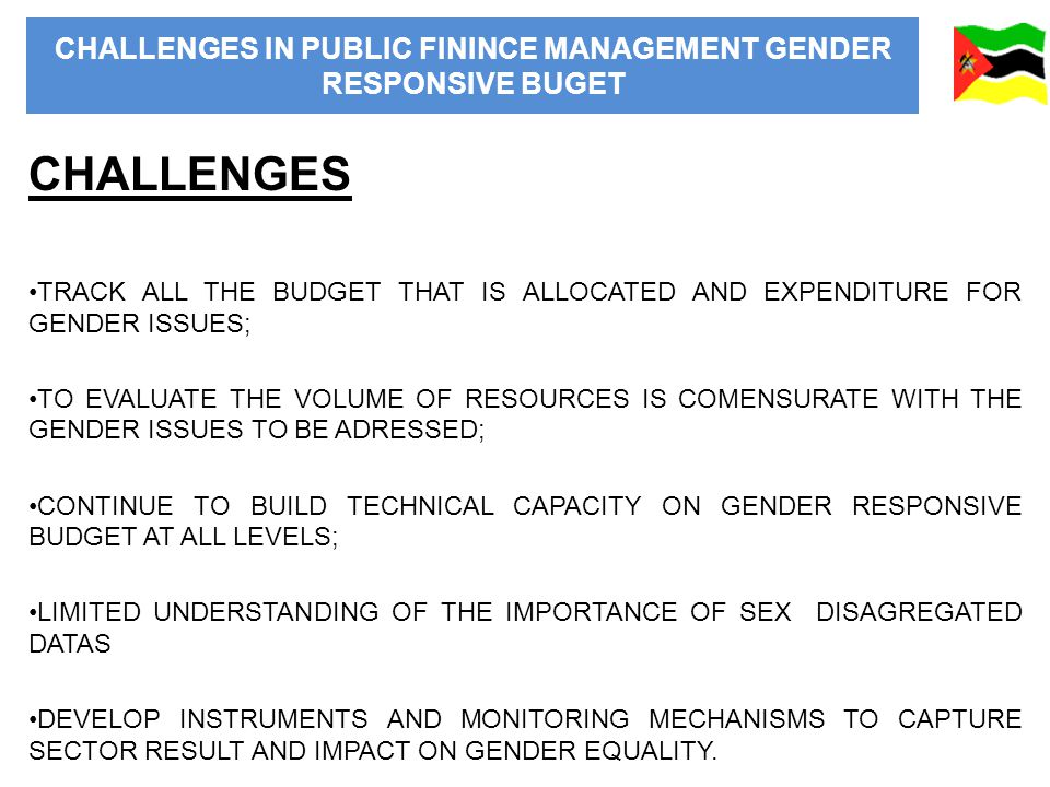 CHALLENGES IN PUBLIC FININCE MANAGEMENT GENDER RESPONSIVE BUGET CHALLENGES TRACK ALL THE BUDGET THAT IS ALLOCATED AND EXPENDITURE FOR GENDER ISSUES; TO EVALUATE THE VOLUME OF RESOURCES IS COMENSURATE WITH THE GENDER ISSUES TO BE ADRESSED; CONTINUE TO BUILD TECHNICAL CAPACITY ON GENDER RESPONSIVE BUDGET AT ALL LEVELS; LIMITED UNDERSTANDING OF THE IMPORTANCE OF SEX DISAGREGATED DATAS DEVELOP INSTRUMENTS AND MONITORING MECHANISMS TO CAPTURE SECTOR RESULT AND IMPACT ON GENDER EQUALITY.