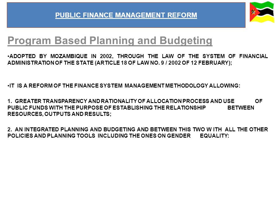 Program Based Planning and Budgeting ADOPTED BY MOZAMBIQUE IN 2002, THROUGH THE LAW OF THE SYSTEM OF FINANCIAL ADMINISTRATION OF THE STATE (ARTICLE 18 OF LAW NO.