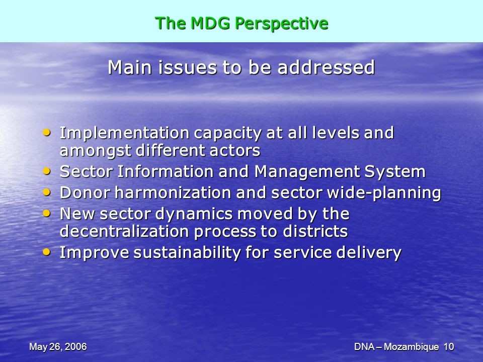 May 26, 2006DNA – Mozambique 10 Main issues to be addressed Implementation capacity at all levels and amongst different actors Implementation capacity at all levels and amongst different actors Sector Information and Management System Sector Information and Management System Donor harmonization and sector wide-planning Donor harmonization and sector wide-planning New sector dynamics moved by the decentralization process to districts New sector dynamics moved by the decentralization process to districts Improve sustainability for service delivery Improve sustainability for service delivery The MDG Perspective