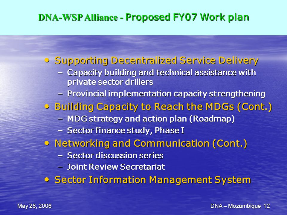 May 26, 2006DNA – Mozambique 12 Supporting Decentralized Service Delivery Supporting Decentralized Service Delivery – Capacity building and technical assistance with private sector drillers – Provincial implementation capacity strengthening Building Capacity to Reach the MDGs (Cont.) Building Capacity to Reach the MDGs (Cont.) – MDG strategy and action plan (Roadmap) – Sector finance study, Phase I Networking and Communication (Cont.) Networking and Communication (Cont.) – Sector discussion series – Joint Review Secretariat Sector Information Management System Sector Information Management System WSP-Africa Regional Advisory Committee Meeting DNA-WSP Alliance - Proposed FY07 Work plan DNA-WSP Alliance - Proposed FY07 Work plan
