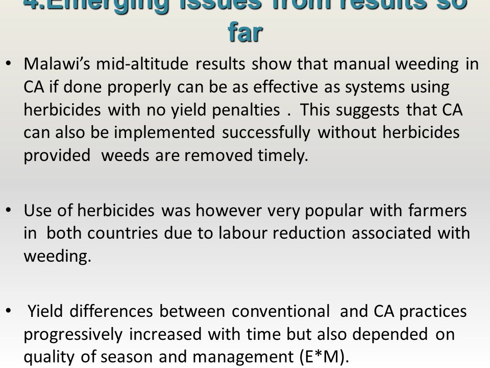 4.Emerging Issues from results so far Malawi's mid-altitude results show that manual weeding in CA if done properly can be as effective as systems using herbicides with no yield penalties.