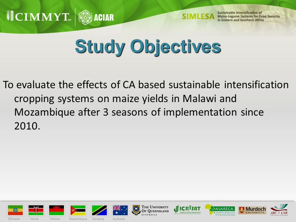 Study Objectives To evaluate the effects of CA based sustainable intensification cropping systems on maize yields in Malawi and Mozambique after 3 seasons of implementation since 2010.