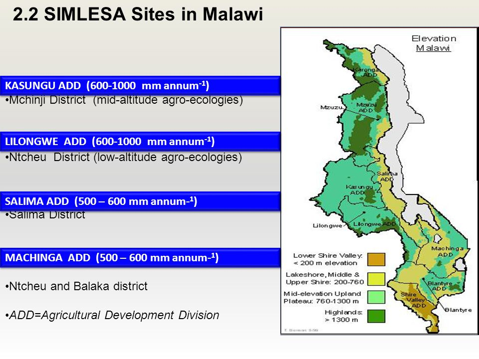 Kasungu District (mid-altitude agro-ecologies) Mchinji District (mid-altitude agro-ecologies) Lilongwe District (mid-altitude agro-ecologies) Ntcheu District (low-altitude agro-ecologies) Salima District (low-altitude agro-ecologies) Salima District Balaka District (low altitude agro-ecologies) Ntcheu and Balaka district ADD=Agricultural Development Division KASUNGU ADD (600-1000 mm annum -1 ) SALIMA ADD (500 – 600 mm annum- 1 ) LILONGWE ADD (600-1000 mm annum -1 ) MACHINGA ADD (500 – 600 mm annum- 1 ) 2.2 SIMLESA Sites in Malawi
