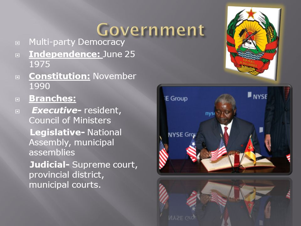  Multi-party Democracy  Independence: June 25 1975  Constitution: November 1990  Branches:  Executive- resident, Council of Ministers Legislative- National Assembly, municipal assemblies Judicial- Supreme court, provincial district, municipal courts.