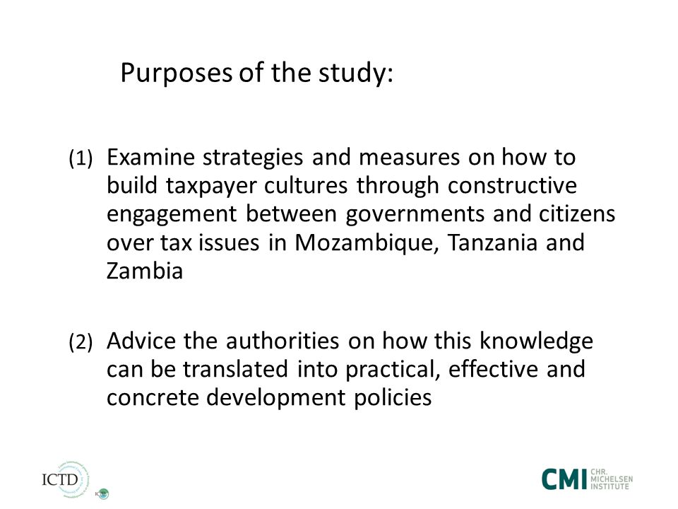 Purposes of the study: (1) Examine strategies and measures on how to build taxpayer cultures through constructive engagement between governments and citizens over tax issues in Mozambique, Tanzania and Zambia (2) Advice the authorities on how this knowledge can be translated into practical, effective and concrete development policies