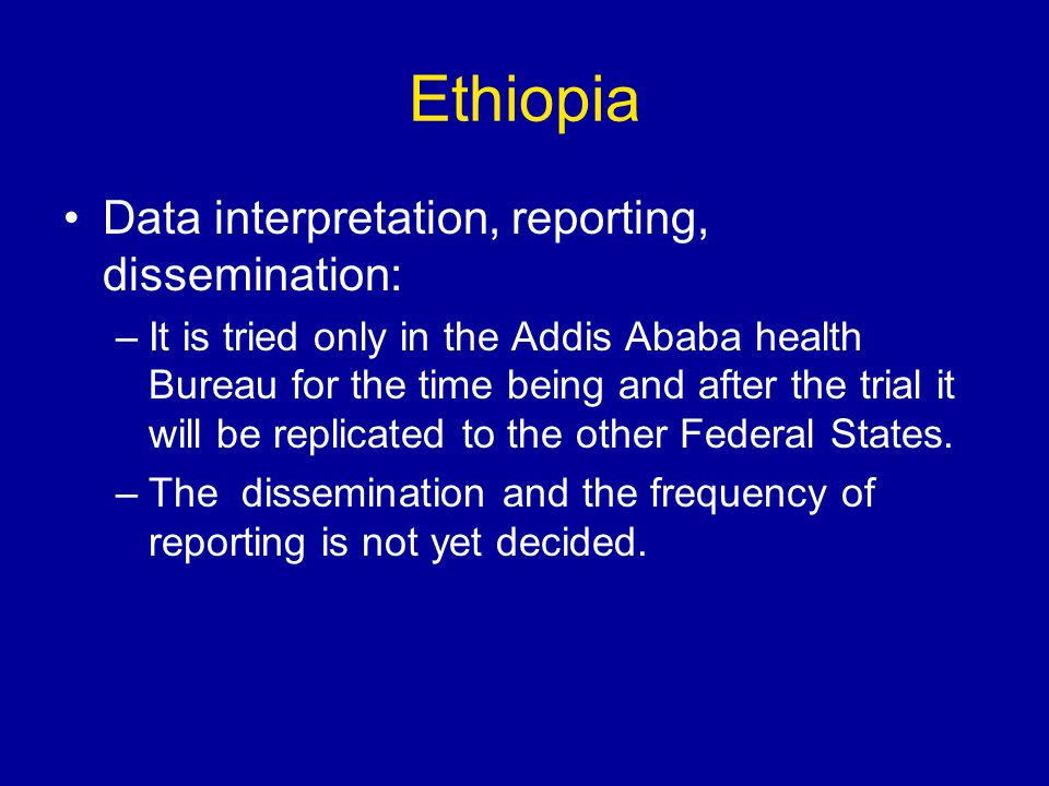 Ethiopia Data interpretation, reporting, dissemination: –It is tried only in the Addis Ababa health Bureau for the time being and after the trial it will be replicated to the other Federal States.