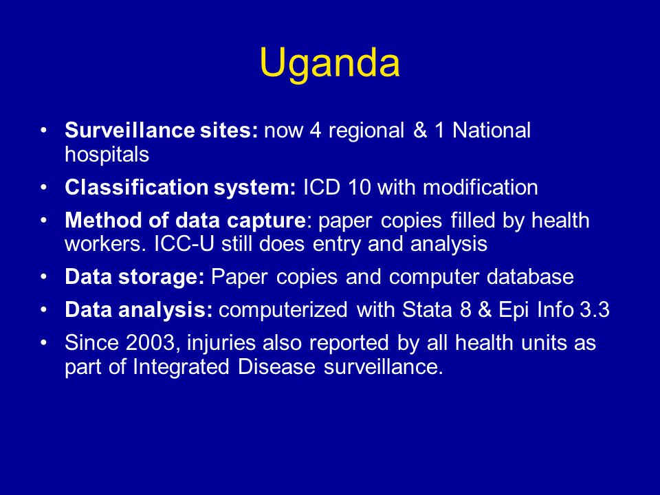 Uganda Surveillance sites: now 4 regional & 1 National hospitals Classification system: ICD 10 with modification Method of data capture: paper copies filled by health workers.
