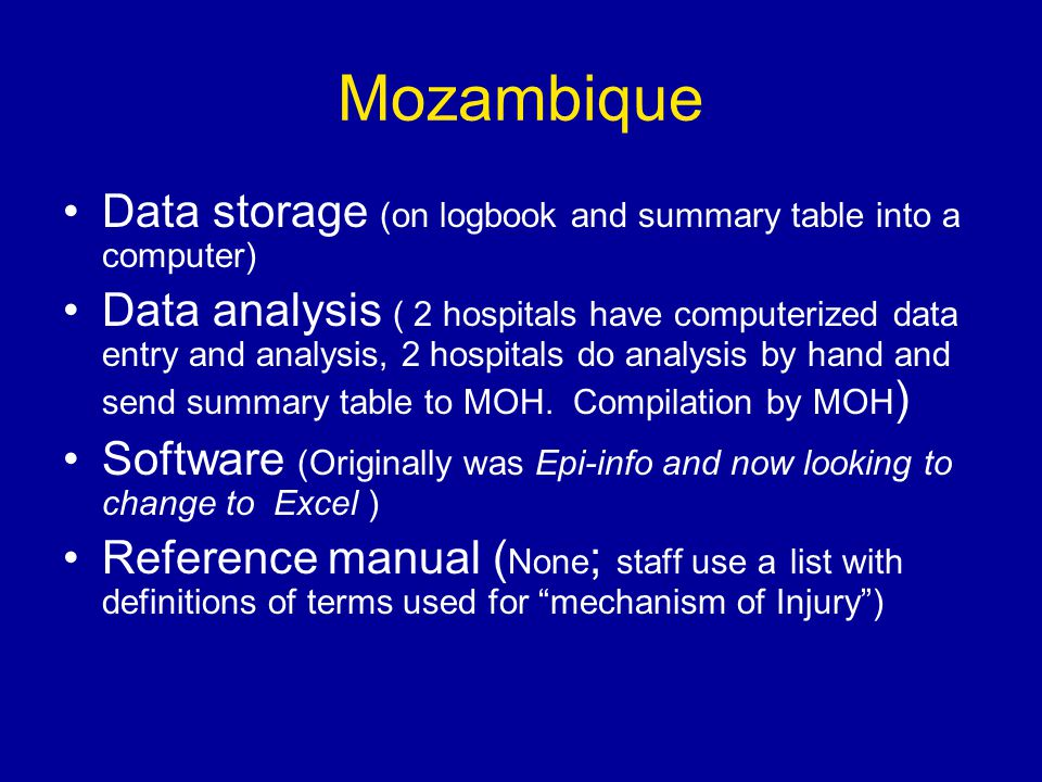 Mozambique Data storage (on logbook and summary table into a computer) Data analysis ( 2 hospitals have computerized data entry and analysis, 2 hospitals do analysis by hand and send summary table to MOH.