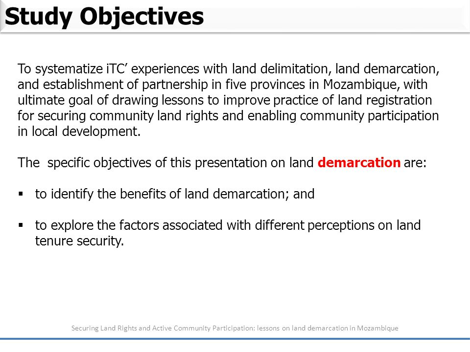Study Objectives Securing Land Rights and Active Community Participation: lessons on land demarcation in Mozambique To systematize iTC' experiences with land delimitation, land demarcation, and establishment of partnership in five provinces in Mozambique, with ultimate goal of drawing lessons to improve practice of land registration for securing community land rights and enabling community participation in local development.
