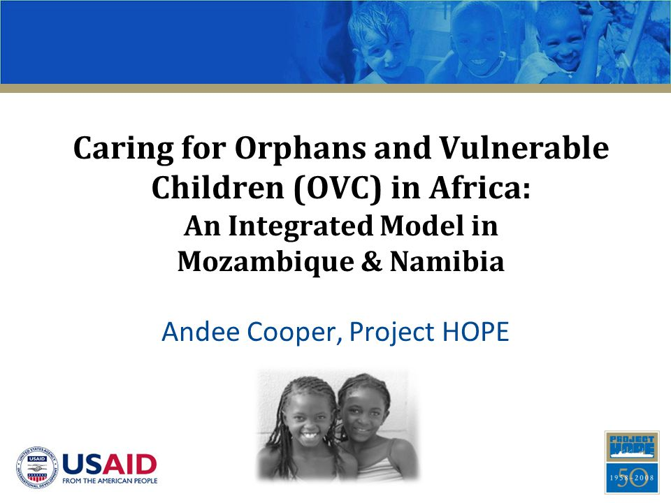 Caring for Orphans and Vulnerable Children (OVC) in Africa: An Integrated Model in Mozambique & Namibia Andee Cooper, Project HOPE