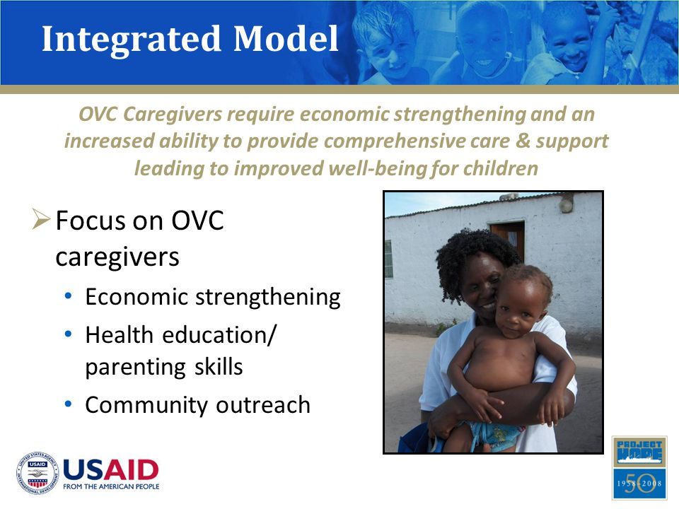 Integrated Model  Focus on OVC caregivers Economic strengthening Health education/ parenting skills Community outreach OVC Caregivers require economi