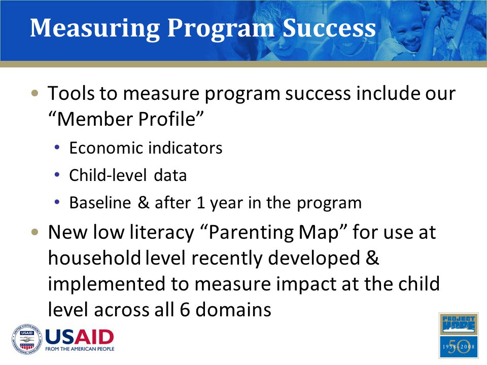 Measuring Program Success Tools to measure program success include our Member Profile Economic indicators Child-level data Baseline & after 1 year in the program New low literacy Parenting Map for use at household level recently developed & implemented to measure impact at the child level across all 6 domains