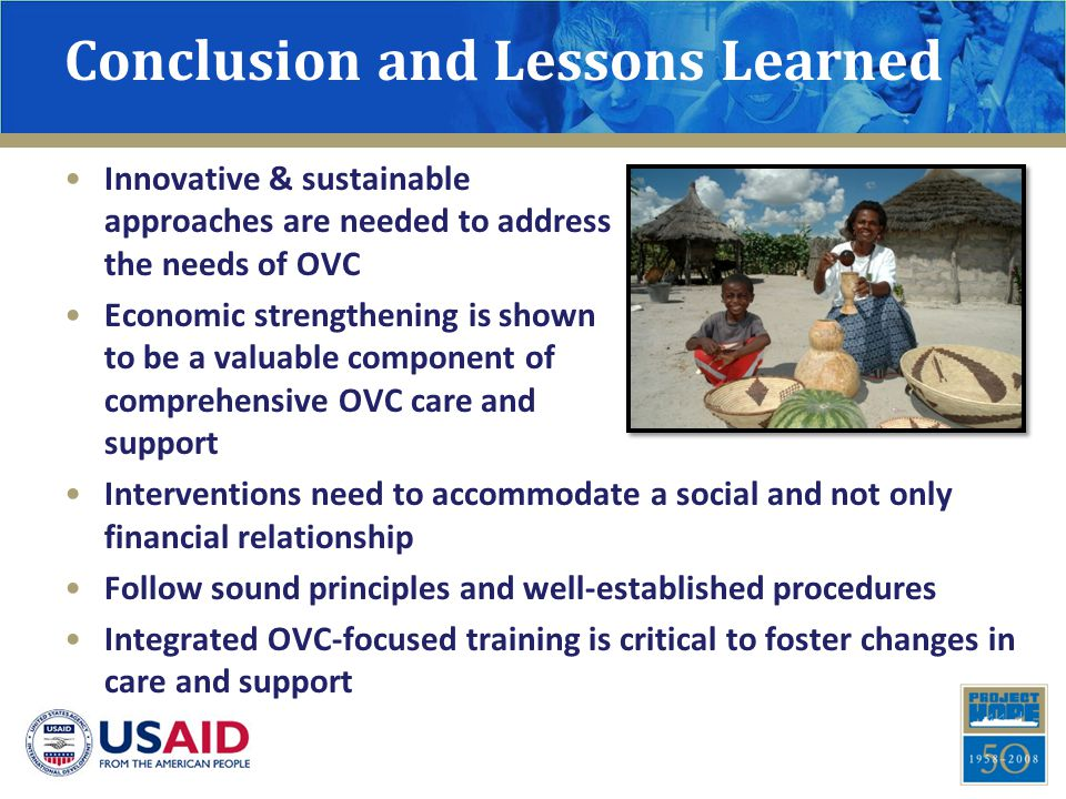 Conclusion and Lessons Learned Innovative & sustainable approaches are needed to address the needs of OVC Economic strengthening is shown to be a valu