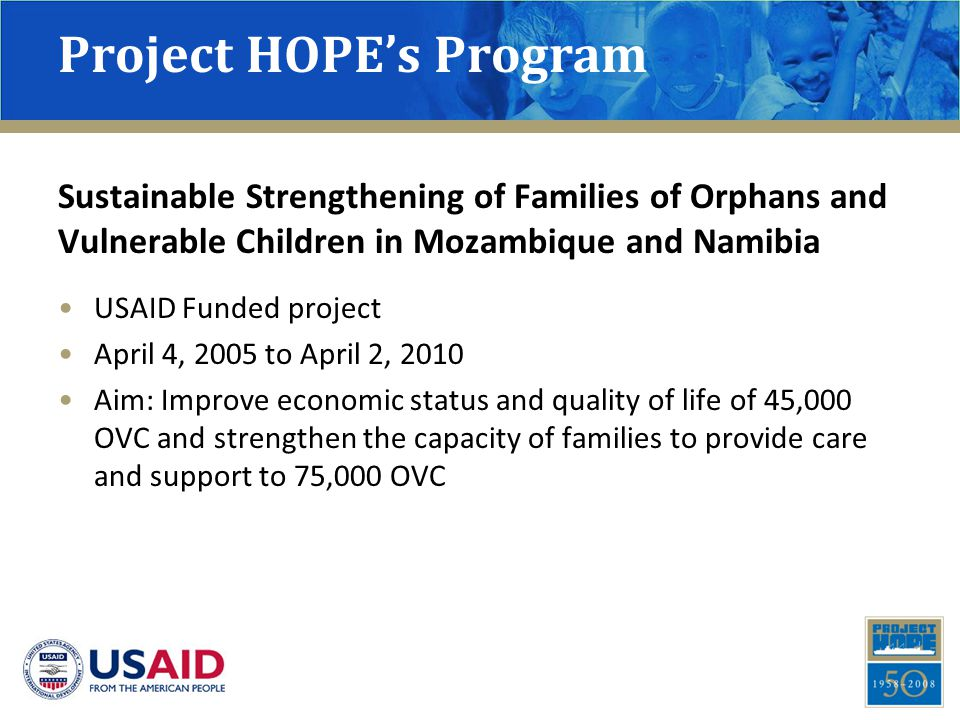 Project HOPE's Program Sustainable Strengthening of Families of Orphans and Vulnerable Children in Mozambique and Namibia USAID Funded project April 4, 2005 to April 2, 2010 Aim: Improve economic status and quality of life of 45,000 OVC and strengthen the capacity of families to provide care and support to 75,000 OVC