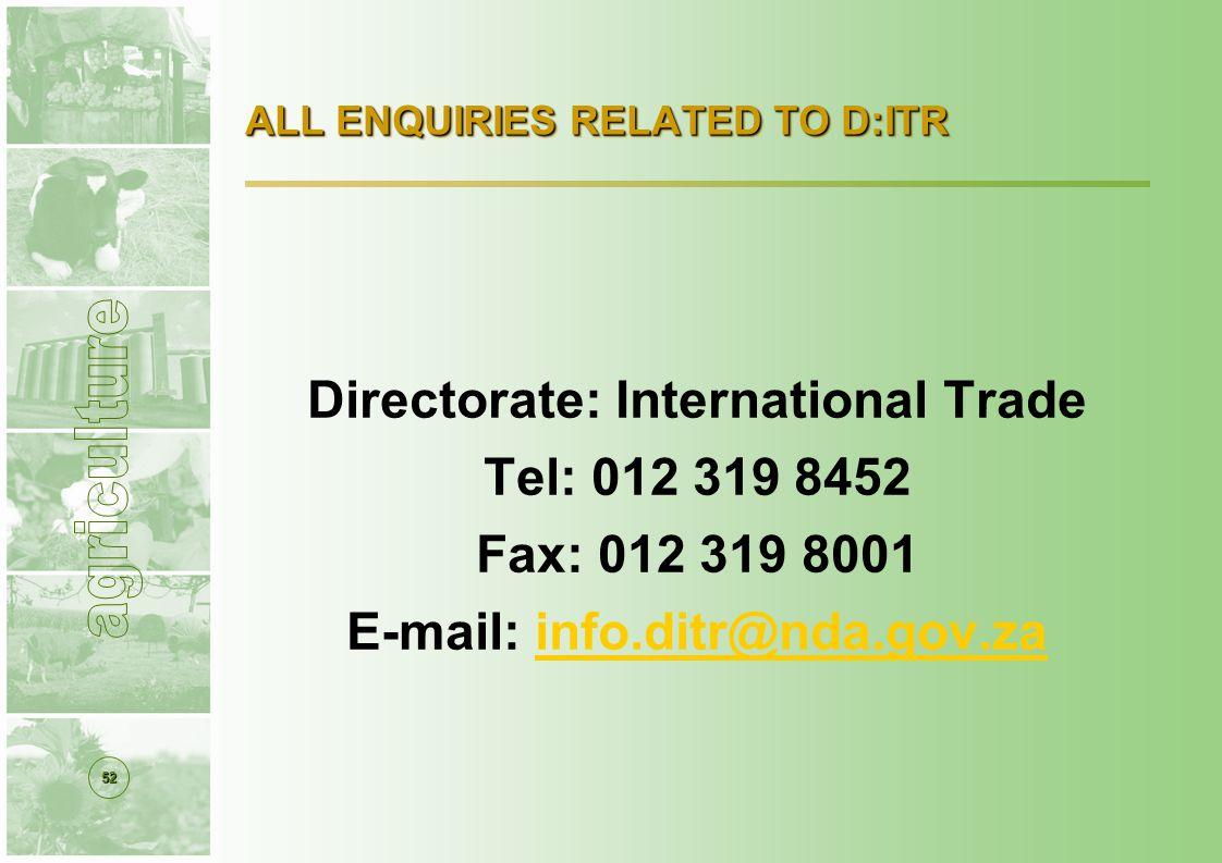 52 ALL ENQUIRIES RELATED TO D:ITR Directorate: International Trade Tel: 012 319 8452 Fax: 012 319 8001 E-mail: info.ditr@nda.gov.zainfo.ditr@nda.gov.za