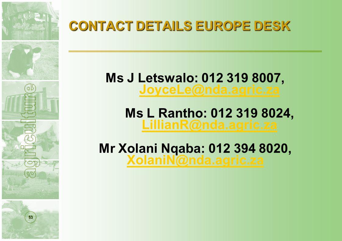 53 CONTACT DETAILS EUROPE DESK Ms J Letswalo: 012 319 8007, JoyceLe@nda.agric.za Ms L Rantho: 012 319 8024, LillianR@nda.agric.za Mr Xolani Nqaba: 012 394 8020, XolaniN@nda.agric.za
