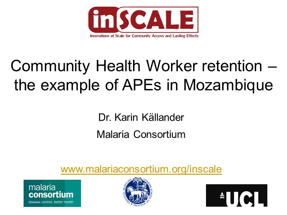 Dr. Karin Källander Malaria Consortium www.malariaconsortium.org/inscale Community Health Worker retention – the example of APEs in Mozambique