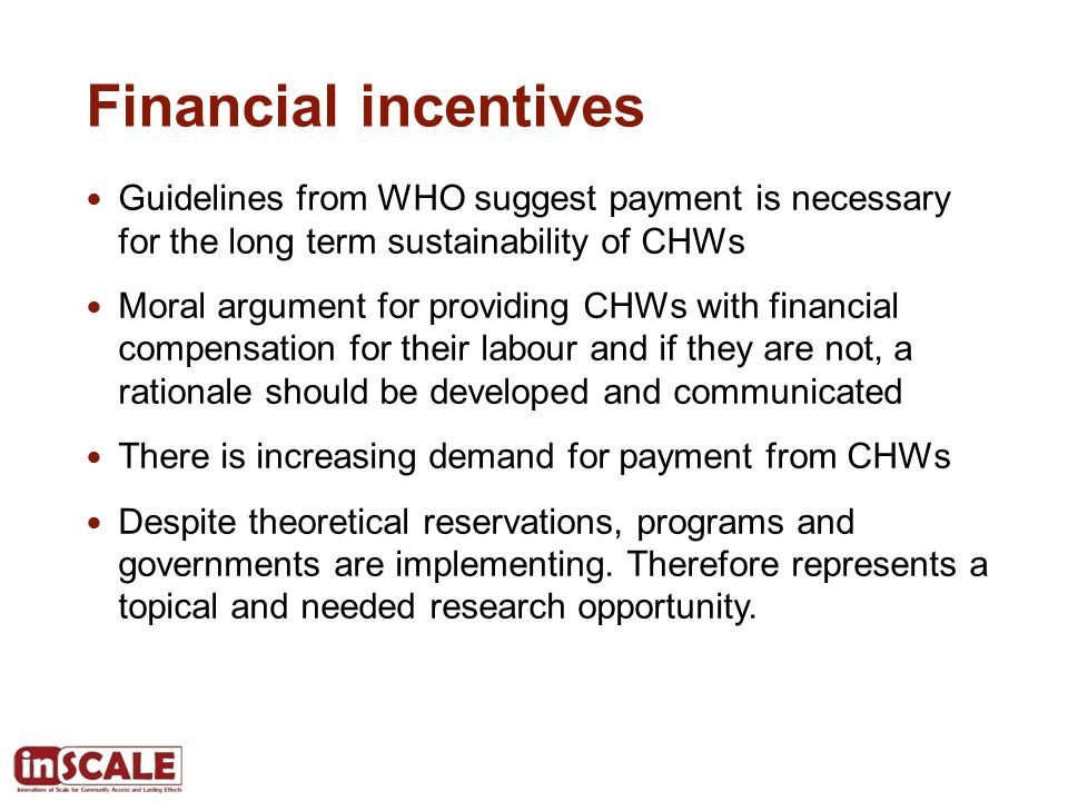 Financial incentives Guidelines from WHO suggest payment is necessary for the long term sustainability of CHWs Moral argument for providing CHWs with