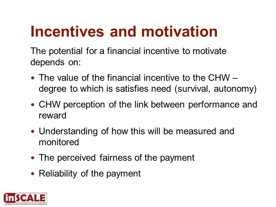 Incentives and motivation The potential for a financial incentive to motivate depends on: The value of the financial incentive to the CHW – degree to which is satisfies need (survival, autonomy) CHW perception of the link between performance and reward Understanding of how this will be measured and monitored The perceived fairness of the payment Reliability of the payment
