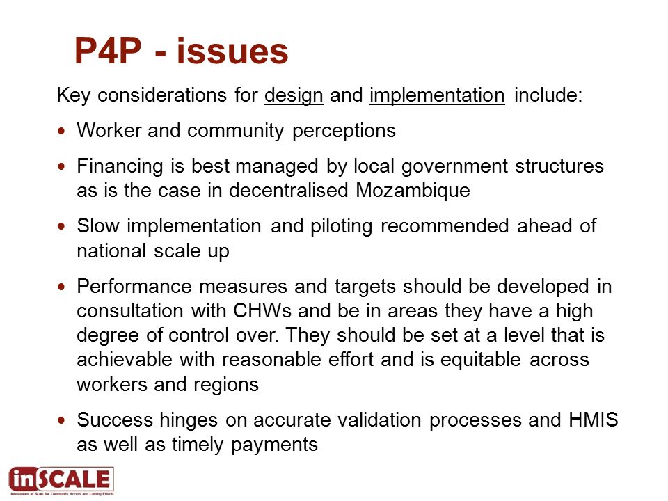 P4P - issues Key considerations for design and implementation include: Worker and community perceptions Financing is best managed by local government structures as is the case in decentralised Mozambique Slow implementation and piloting recommended ahead of national scale up Performance measures and targets should be developed in consultation with CHWs and be in areas they have a high degree of control over.