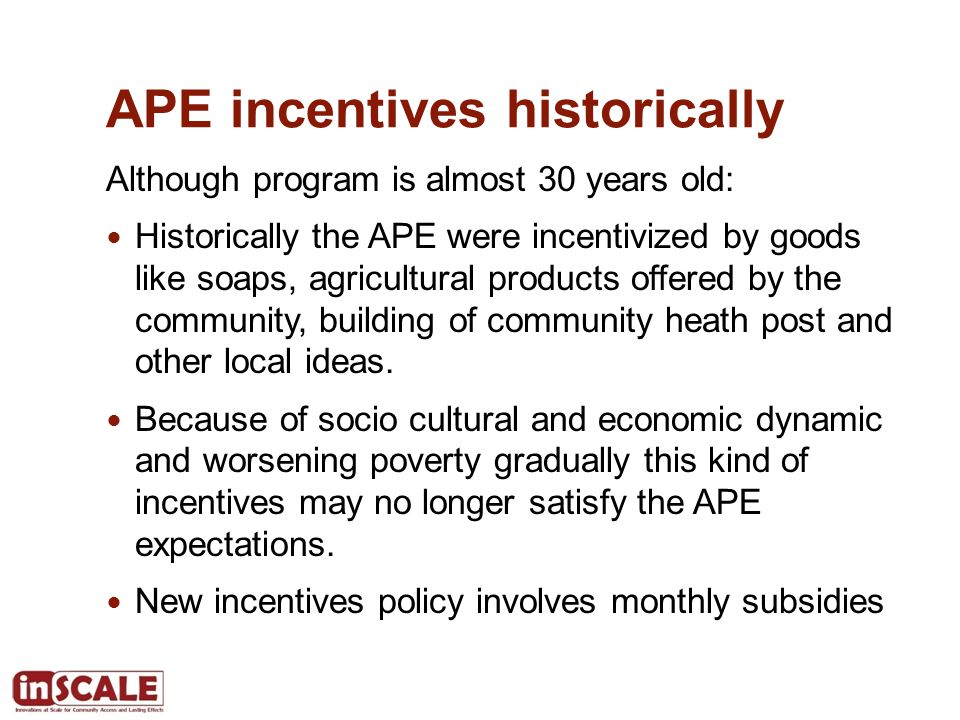 APE incentives historically Although program is almost 30 years old: Historically the APE were incentivized by goods like soaps, agricultural products