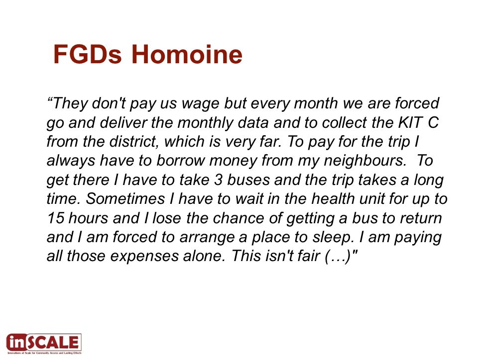 FGDs Homoine They don t pay us wage but every month we are forced go and deliver the monthly data and to collect the KIT C from the district, which is very far.