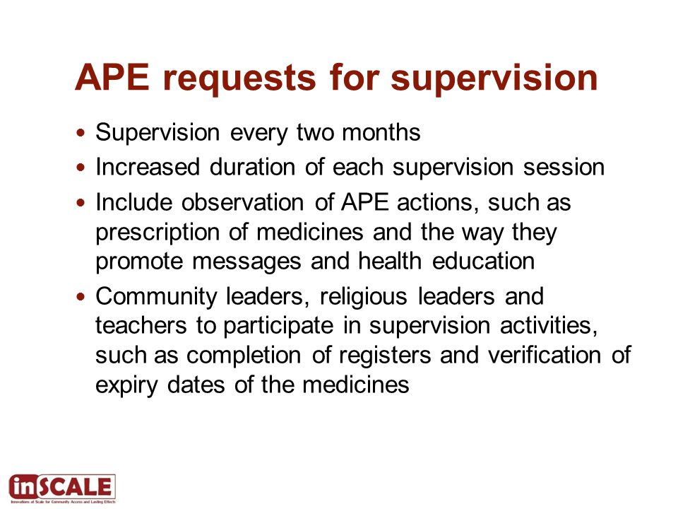 APE requests for supervision Supervision every two months Increased duration of each supervision session Include observation of APE actions, such as prescription of medicines and the way they promote messages and health education Community leaders, religious leaders and teachers to participate in supervision activities, such as completion of registers and verification of expiry dates of the medicines
