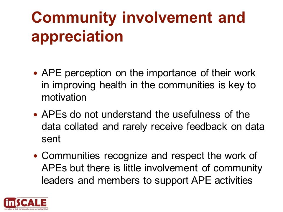 Community involvement and appreciation APE perception on the importance of their work in improving health in the communities is key to motivation APEs do not understand the usefulness of the data collated and rarely receive feedback on data sent Communities recognize and respect the work of APEs but there is little involvement of community leaders and members to support APE activities