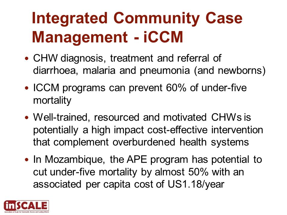 Integrated Community Case Management - iCCM CHW diagnosis, treatment and referral of diarrhoea, malaria and pneumonia (and newborns) ICCM programs can prevent 60% of under-five mortality Well-trained, resourced and motivated CHWs is potentially a high impact cost-effective intervention that complement overburdened health systems In Mozambique, the APE program has potential to cut under-five mortality by almost 50% with an associated per capita cost of US1.18/year