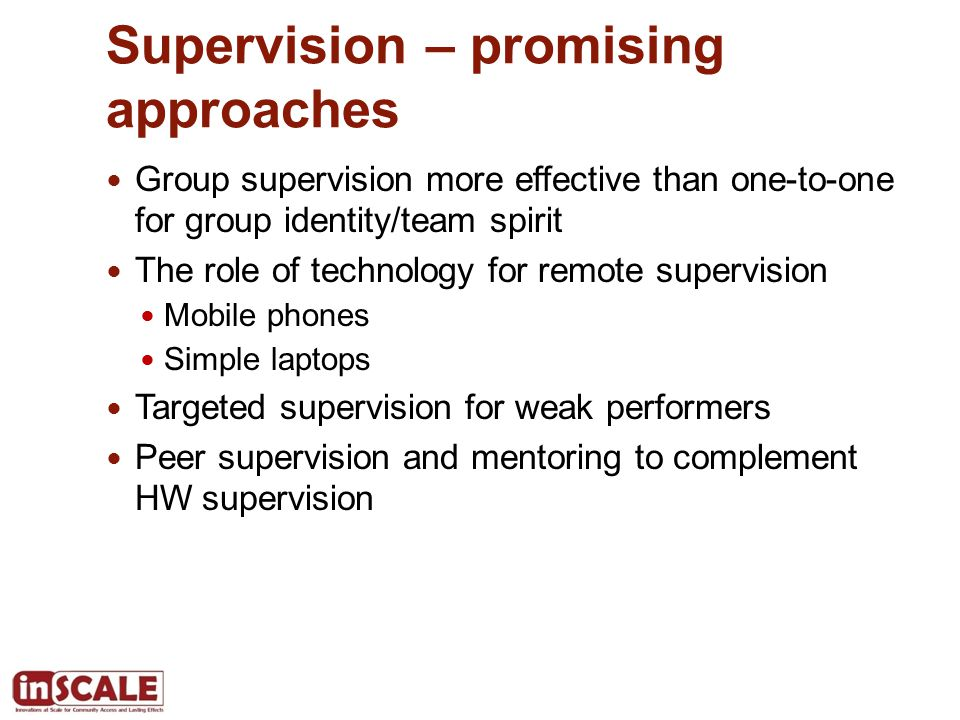Supervision – promising approaches Group supervision more effective than one-to-one for group identity/team spirit The role of technology for remote supervision Mobile phones Simple laptops Targeted supervision for weak performers Peer supervision and mentoring to complement HW supervision