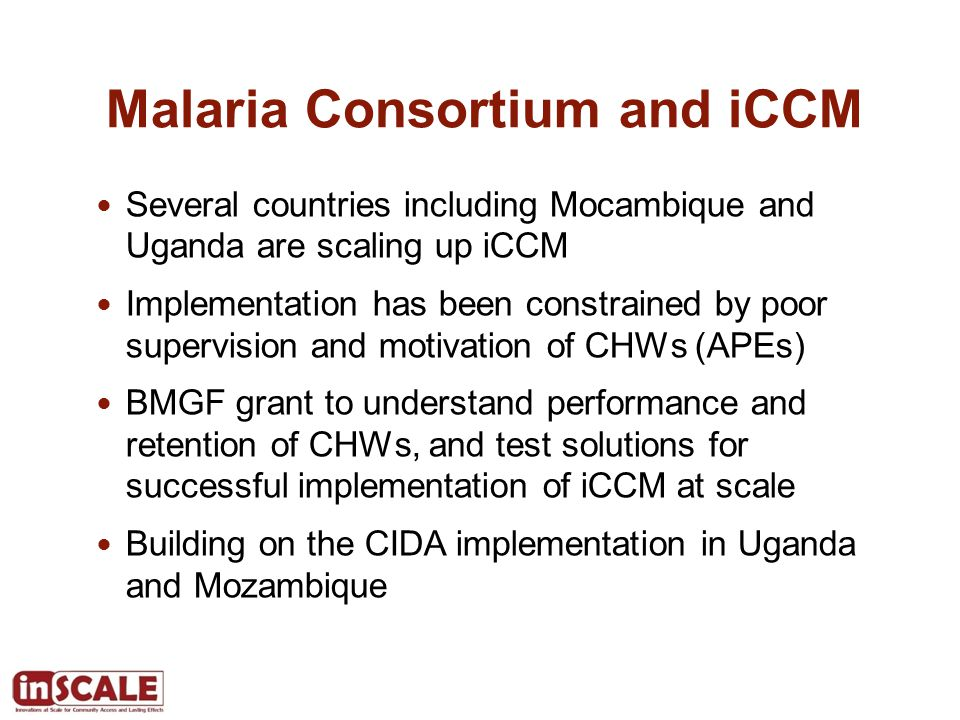 inSCALE project – Innovations at Scale for Community Access and Lasting Effects To demonstrate that government led iCCM programs in Mozambique and Uganda can be rapidly scaled-up with quality if critical limitations such as the motivation and retention of CHWs are addressed, leading to a sustained increase in the proportion of sick children receiving appropriate treatment.