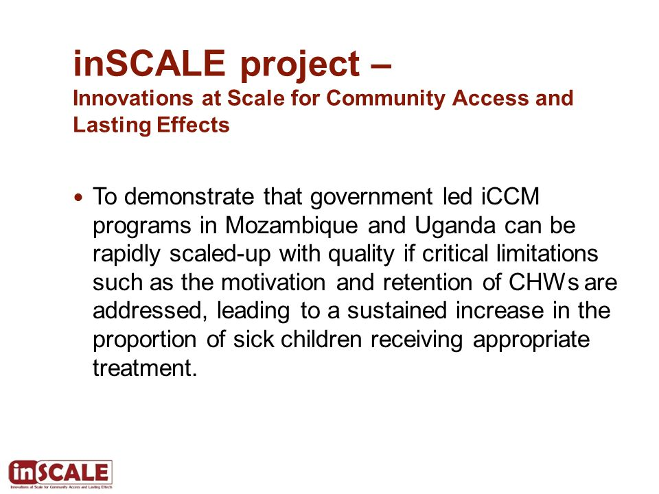 inSCALE project – Innovations at Scale for Community Access and Lasting Effects To demonstrate that government led iCCM programs in Mozambique and Uga