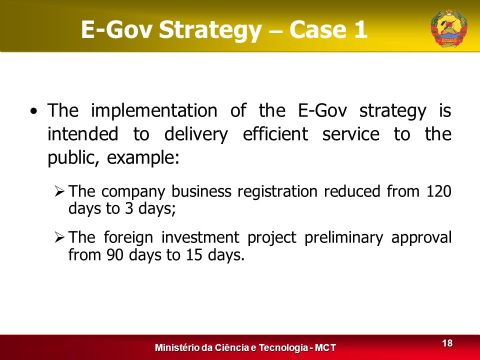 Ministério da Ciência e Tecnologia - MCT 18 E-Gov Strategy – Case 1 The implementation of the E-Gov strategy is intended to delivery efficient service