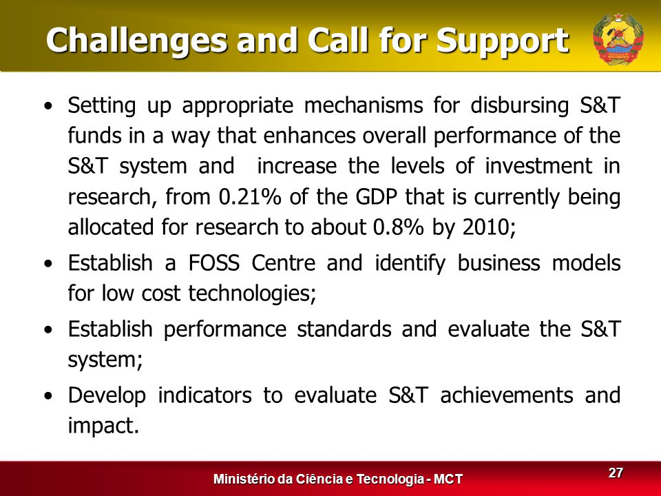 Ministério da Ciência e Tecnologia - MCT 27 Challenges and Call for Support Setting up appropriate mechanisms for disbursing S&T funds in a way that e