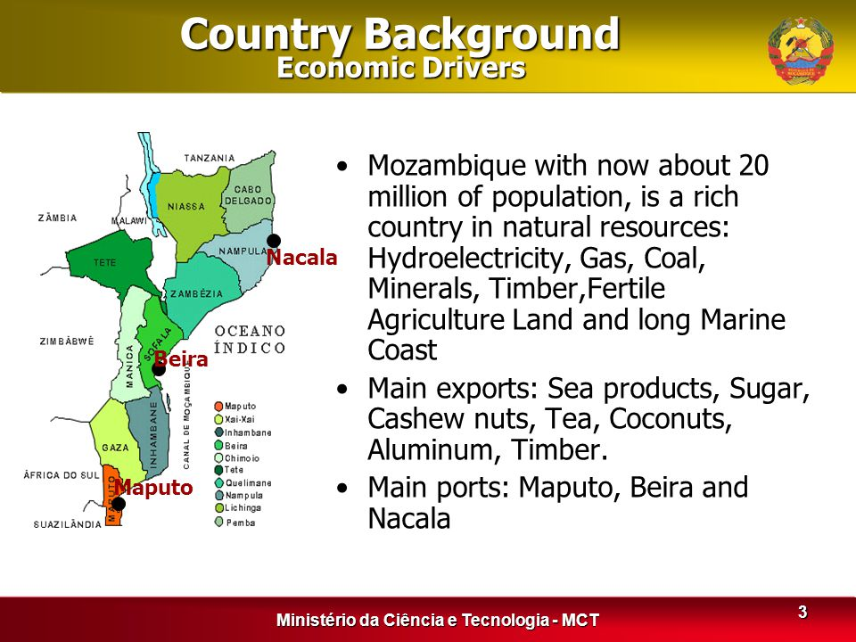 Ministério da Ciência e Tecnologia - MCT 3 Country Background Economic Drivers Mozambique with now about 20 million of population, is a rich country i