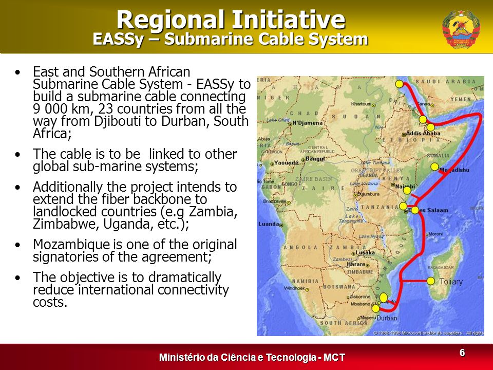 Ministério da Ciência e Tecnologia - MCT 6 Regional Initiative EASSy – Submarine Cable System East and Southern African Submarine Cable System - EASSy to build a submarine cable connecting 9 000 km, 23 countries from all the way from Djibouti to Durban, South Africa; The cable is to be linked to other global sub-marine systems; Additionally the project intends to extend the fiber backbone to landlocked countries (e.g Zambia, Zimbabwe, Uganda, etc.); Mozambique is one of the original signatories of the agreement; The objective is to dramatically reduce international connectivity costs.