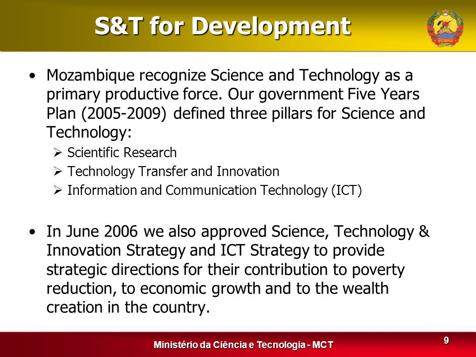 Ministério da Ciência e Tecnologia - MCT 9 S&T for Development Mozambique recognize Science and Technology as a primary productive force. Our governme