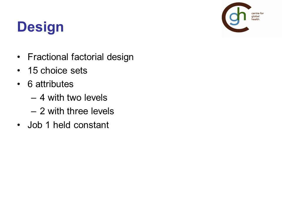 Design Fractional factorial design 15 choice sets 6 attributes –4 with two levels –2 with three levels Job 1 held constant