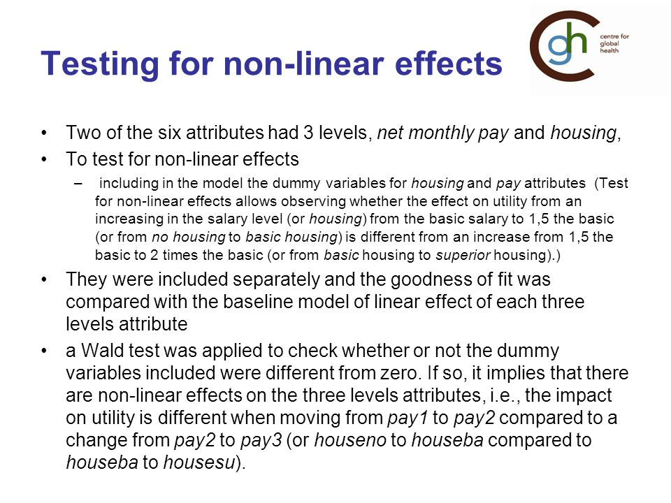 Testing for non-linear effects Two of the six attributes had 3 levels, net monthly pay and housing, To test for non-linear effects – including in the model the dummy variables for housing and pay attributes (Test for non-linear effects allows observing whether the effect on utility from an increasing in the salary level (or housing) from the basic salary to 1,5 the basic (or from no housing to basic housing) is different from an increase from 1,5 the basic to 2 times the basic (or from basic housing to superior housing).) They were included separately and the goodness of fit was compared with the baseline model of linear effect of each three levels attribute a Wald test was applied to check whether or not the dummy variables included were different from zero.