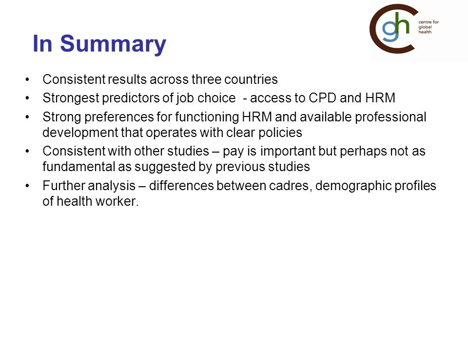 In Summary Consistent results across three countries Strongest predictors of job choice - access to CPD and HRM Strong preferences for functioning HRM and available professional development that operates with clear policies Consistent with other studies – pay is important but perhaps not as fundamental as suggested by previous studies Further analysis – differences between cadres, demographic profiles of health worker.