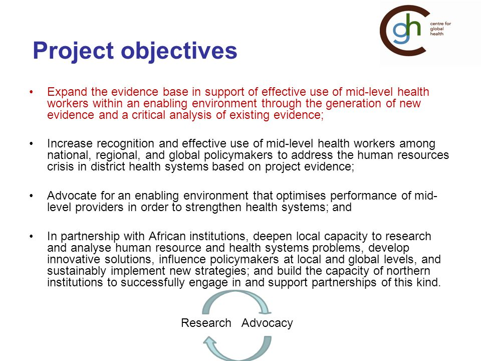 Project objectives Expand the evidence base in support of effective use of mid-level health workers within an enabling environment through the generation of new evidence and a critical analysis of existing evidence; Increase recognition and effective use of mid-level health workers among national, regional, and global policymakers to address the human resources crisis in district health systems based on project evidence; Advocate for an enabling environment that optimises performance of mid- level providers in order to strengthen health systems; and In partnership with African institutions, deepen local capacity to research and analyse human resource and health systems problems, develop innovative solutions, influence policymakers at local and global levels, and sustainably implement new strategies; and build the capacity of northern institutions to successfully engage in and support partnerships of this kind.