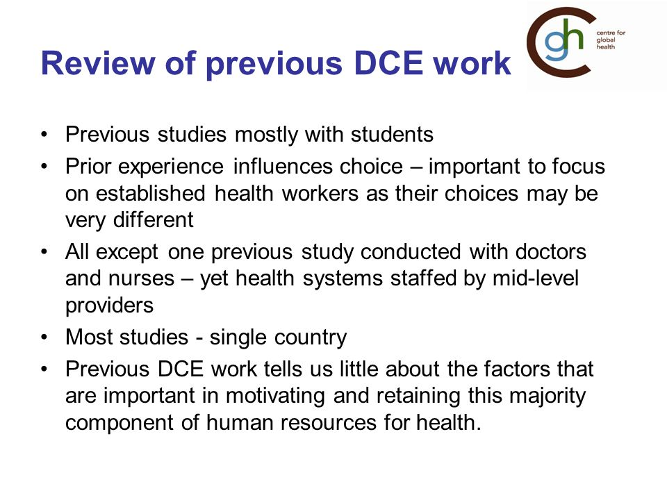 Review of previous DCE work Previous studies mostly with students Prior experience influences choice – important to focus on established health workers as their choices may be very different All except one previous study conducted with doctors and nurses – yet health systems staffed by mid-level providers Most studies - single country Previous DCE work tells us little about the factors that are important in motivating and retaining this majority component of human resources for health.