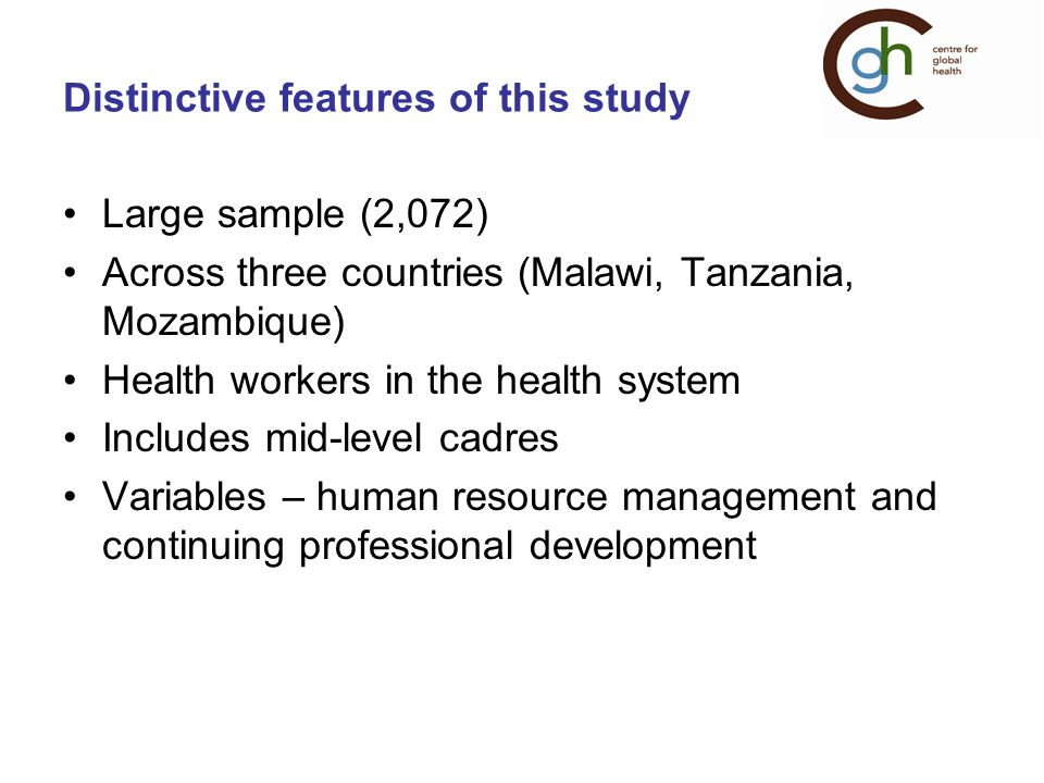 Distinctive features of this study Large sample (2,072) Across three countries (Malawi, Tanzania, Mozambique) Health workers in the health system Includes mid-level cadres Variables – human resource management and continuing professional development